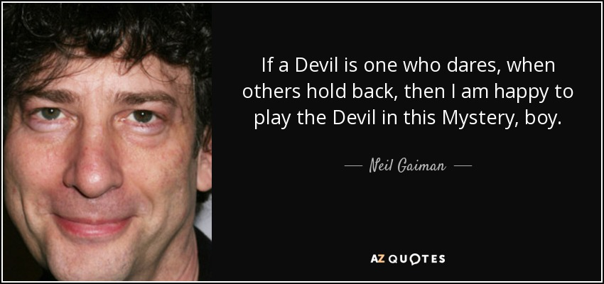 If a Devil is one who dares, when others hold back, then I am happy to play the Devil in this Mystery, boy. - Neil Gaiman