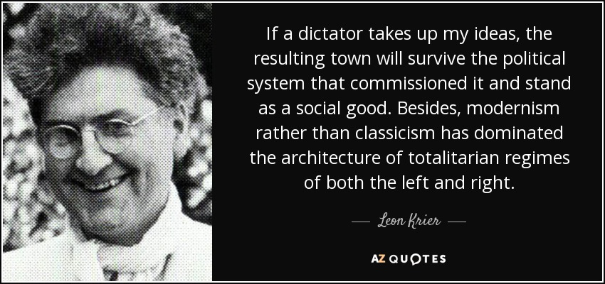 If a dictator takes up my ideas, the resulting town will survive the political system that commissioned it and stand as a social good. Besides, modernism rather than classicism has dominated the architecture of totalitarian regimes of both the left and right. - Leon Krier
