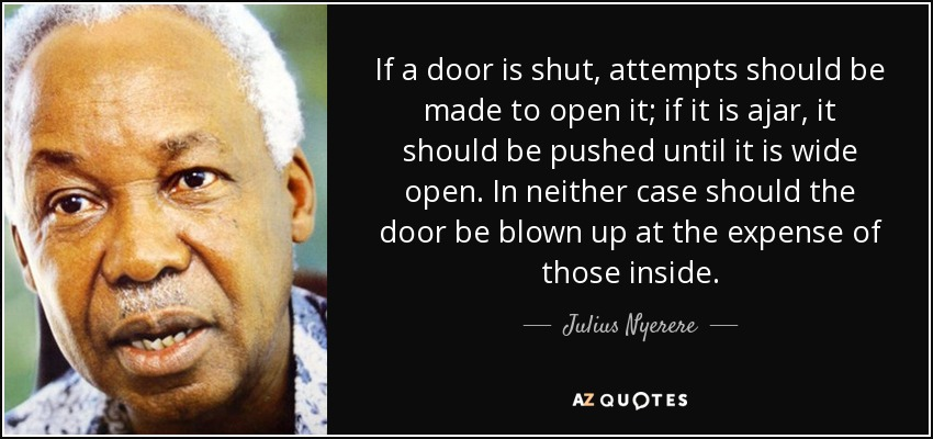 If a door is shut, attempts should be made to open it; if it is ajar, it should be pushed until it is wide open. In neither case should the door be blown up at the expense of those inside. - Julius Nyerere