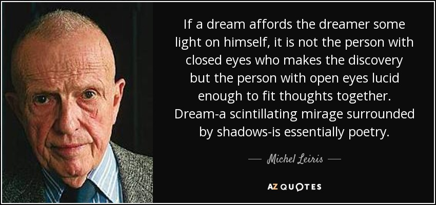 If a dream affords the dreamer some light on himself, it is not the person with closed eyes who makes the discovery but the person with open eyes lucid enough to fit thoughts together. Dream-a scintillating mirage surrounded by shadows-is essentially poetry. - Michel Leiris