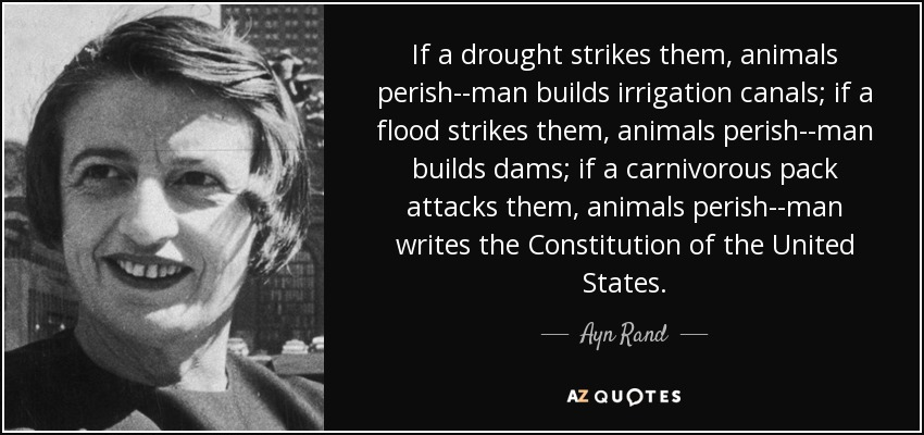 If a drought strikes them, animals perish--man builds irrigation canals; if a flood strikes them, animals perish--man builds dams; if a carnivorous pack attacks them, animals perish--man writes the Constitution of the United States. - Ayn Rand