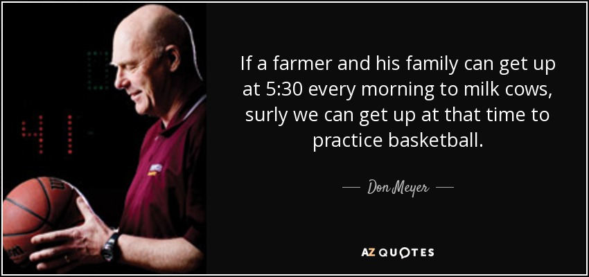 If a farmer and his family can get up at 5:30 every morning to milk cows, surly we can get up at that time to practice basketball. - Don Meyer