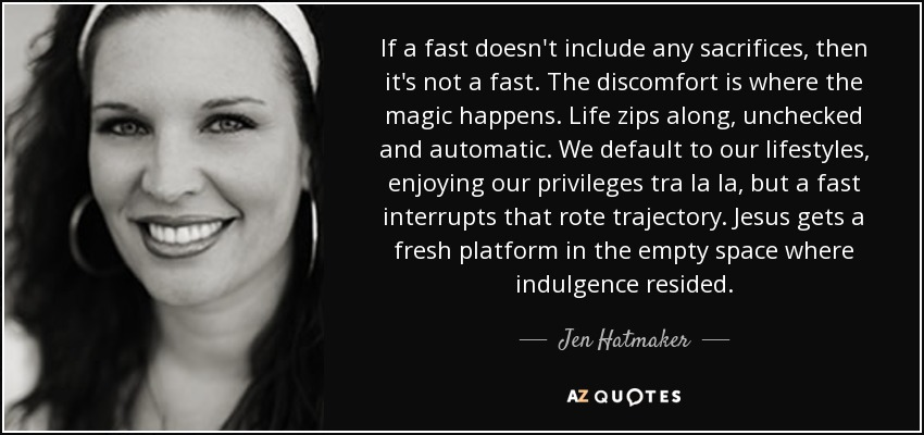 If a fast doesn't include any sacrifices, then it's not a fast. The discomfort is where the magic happens. Life zips along, unchecked and automatic. We default to our lifestyles, enjoying our privileges tra la la, but a fast interrupts that rote trajectory. Jesus gets a fresh platform in the empty space where indulgence resided. - Jen Hatmaker