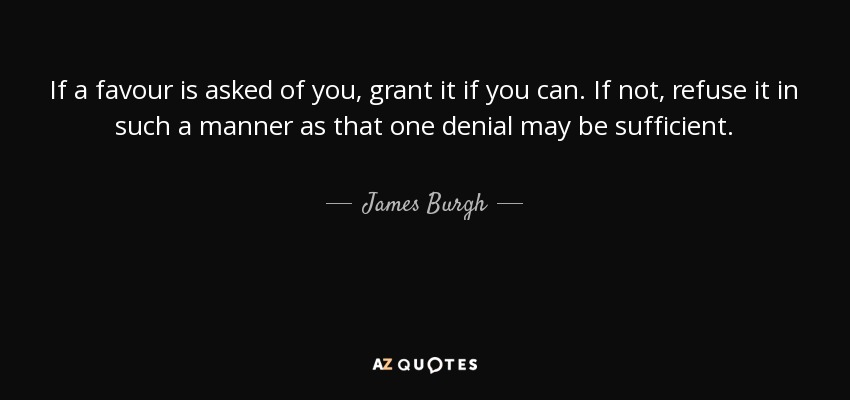 If a favour is asked of you, grant it if you can. If not, refuse it in such a manner as that one denial may be sufficient. - James Burgh