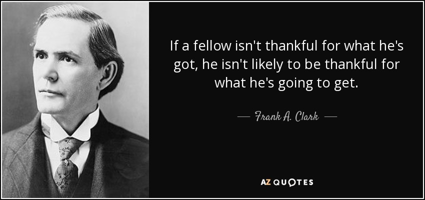 If a fellow isn't thankful for what he's got, he isn't likely to be thankful for what he's going to get. - Frank A. Clark