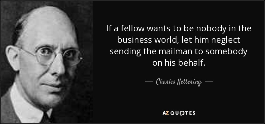 If a fellow wants to be nobody in the business world, let him neglect sending the mailman to somebody on his behalf. - Charles Kettering