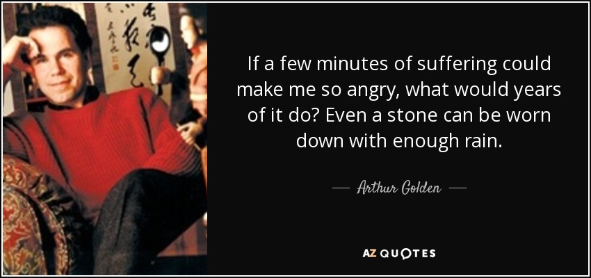 If a few minutes of suffering could make me so angry, what would years of it do? Even a stone can be worn down with enough rain. - Arthur Golden