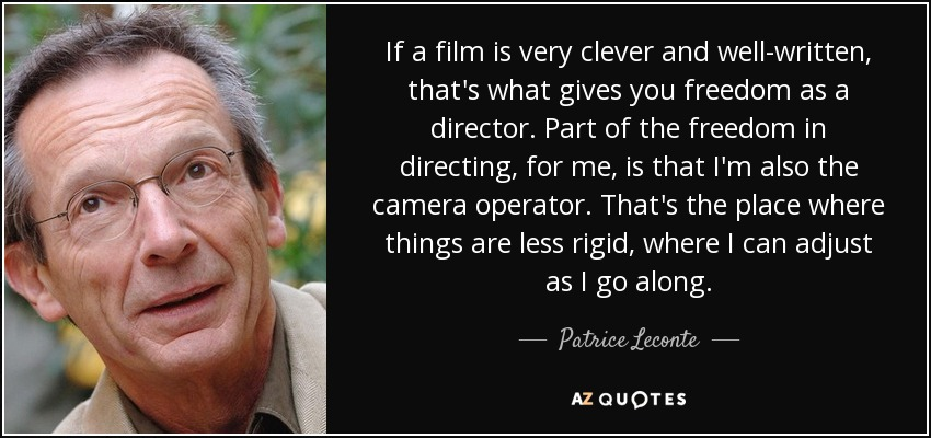 If a film is very clever and well-written, that's what gives you freedom as a director. Part of the freedom in directing, for me, is that I'm also the camera operator. That's the place where things are less rigid, where I can adjust as I go along. - Patrice Leconte