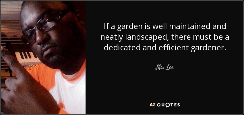 If a garden is well maintained and neatly landscaped, there must be a dedicated and efficient gardener. - Mr. Lee