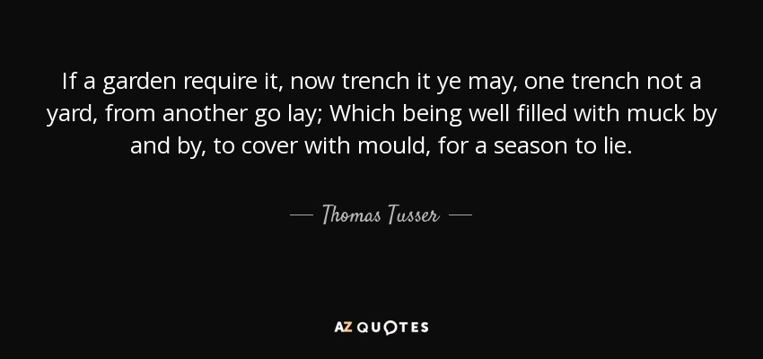 If a garden require it, now trench it ye may, one trench not a yard, from another go lay; Which being well filled with muck by and by, to cover with mould, for a season to lie. - Thomas Tusser