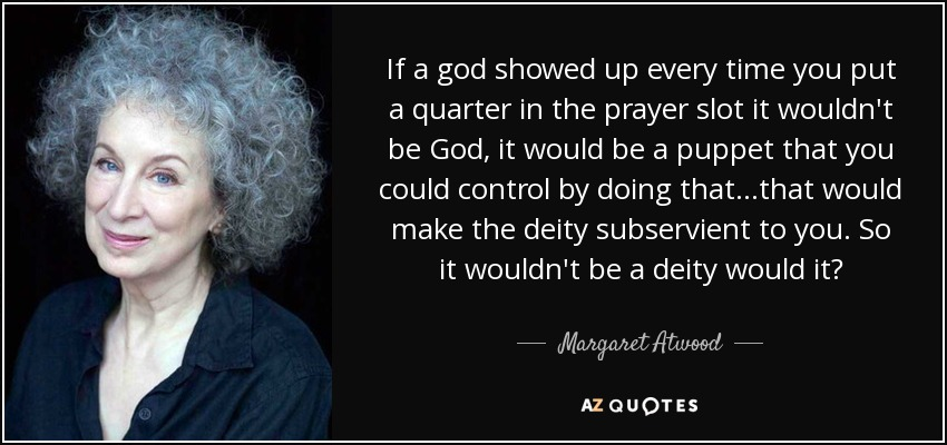 If a god showed up every time you put a quarter in the prayer slot it wouldn't be God, it would be a puppet that you could control by doing that...that would make the deity subservient to you. So it wouldn't be a deity would it? - Margaret Atwood
