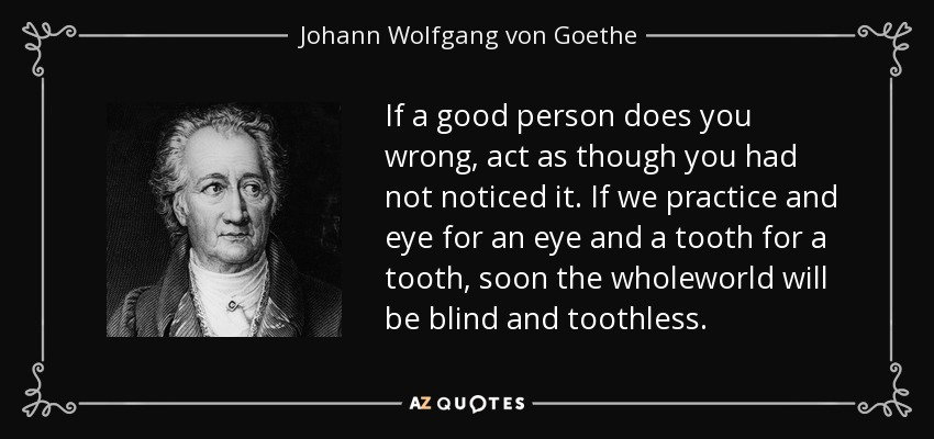 If a good person does you wrong, act as though you had not noticed it. If we practice and eye for an eye and a tooth for a tooth, soon the wholeworld will be blind and toothless. - Johann Wolfgang von Goethe