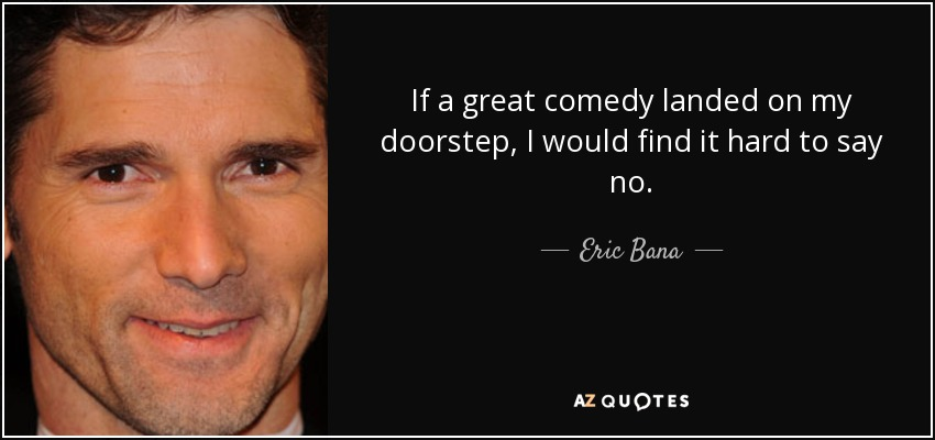 If a great comedy landed on my doorstep, I would find it hard to say no. - Eric Bana