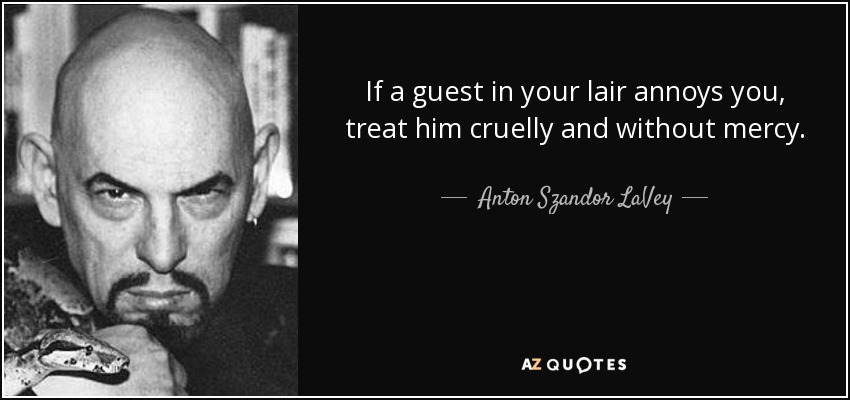 If a guest in your lair annoys you, treat him cruelly and without mercy. - Anton Szandor LaVey