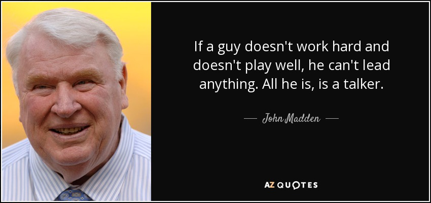 If a guy doesn't work hard and doesn't play well, he can't lead anything. All he is, is a talker. - John Madden