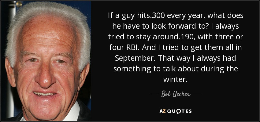 If a guy hits .300 every year, what does he have to look forward to? I always tried to stay around .190, with three or four RBI. And I tried to get them all in September. That way I always had something to talk about during the winter. - Bob Uecker