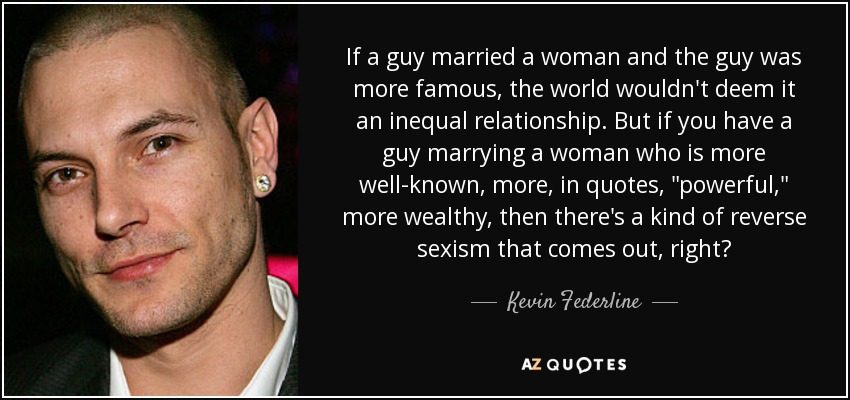 If a guy married a woman and the guy was more famous, the world wouldn't deem it an inequal relationship. But if you have a guy marrying a woman who is more well-known, more, in quotes,