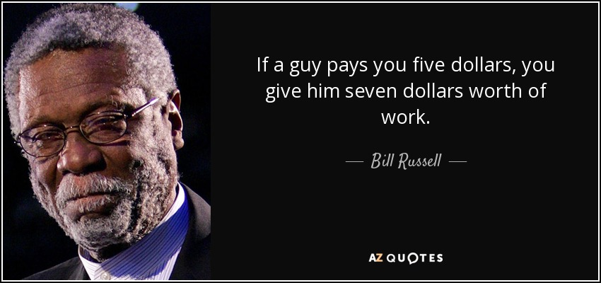 If a guy pays you five dollars, you give him seven dollars worth of work. - Bill Russell