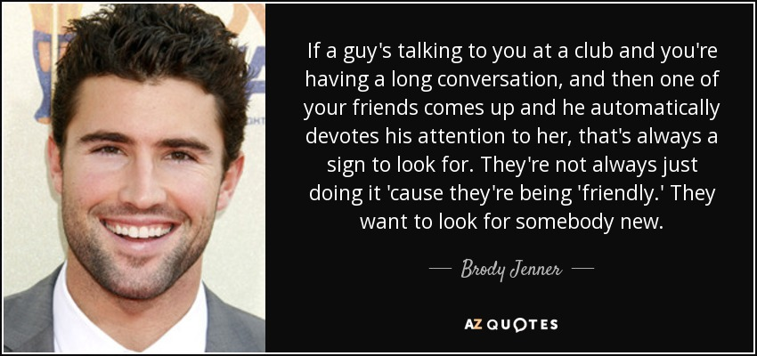 If a guy's talking to you at a club and you're having a long conversation, and then one of your friends comes up and he automatically devotes his attention to her, that's always a sign to look for. They're not always just doing it 'cause they're being 'friendly.' They want to look for somebody new. - Brody Jenner