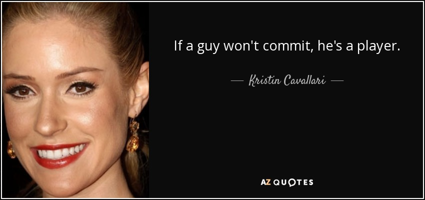 If a guy won't commit, he's a player. - Kristin Cavallari