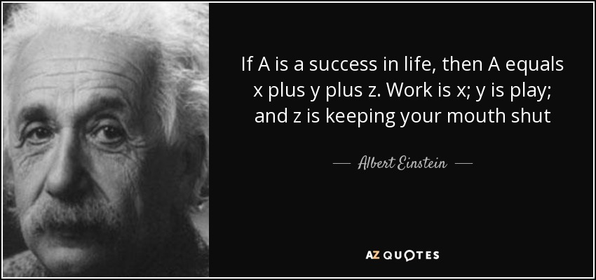 If A is a success in life, then A equals x plus y plus z. Work is x; y is play; and z is keeping your mouth shut - Albert Einstein
