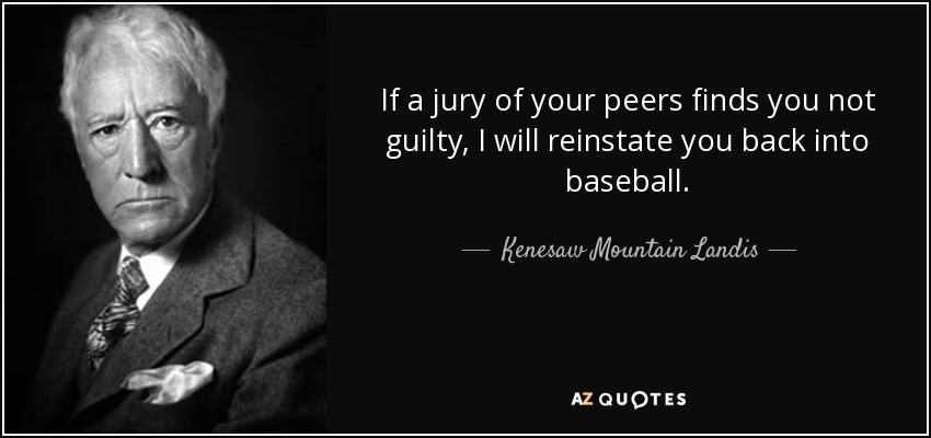 If a jury of your peers finds you not guilty, I will reinstate you back into baseball. - Kenesaw Mountain Landis