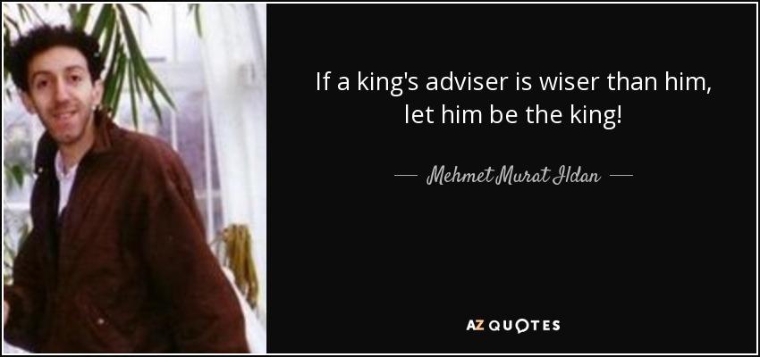 If a king's adviser is wiser than him, let him be the king! - Mehmet Murat Ildan