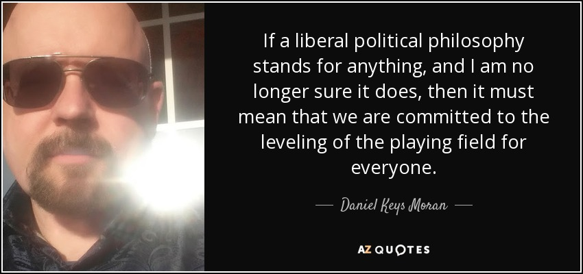 If a liberal political philosophy stands for anything, and I am no longer sure it does, then it must mean that we are committed to the leveling of the playing field for everyone. - Daniel Keys Moran