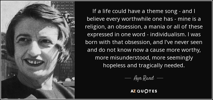 If a life could have a theme song - and I believe every worthwhile one has - mine is a religion, an obsession, a mania or all of these expressed in one word - individualism. I was born with that obsession, and I've never seen and do not know now a cause more worthy, more misunderstood, more seemingly hopeless and tragically needed. - Ayn Rand