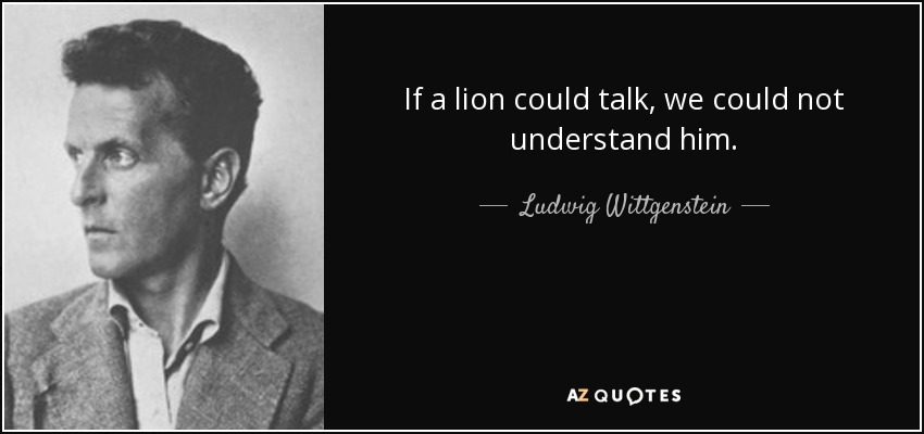 If a lion could talk, we could not understand him. - Ludwig Wittgenstein