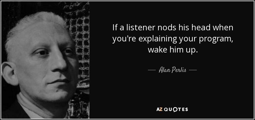 If a listener nods his head when you're explaining your program, wake him up. - Alan Perlis
