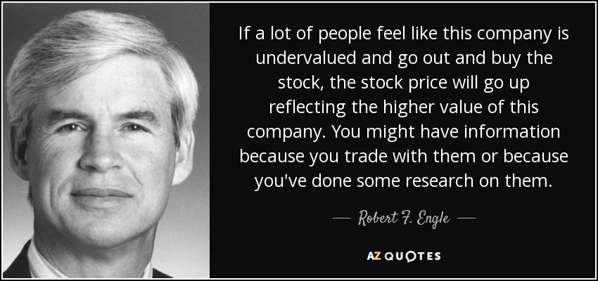 If a lot of people feel like this company is undervalued and go out and buy the stock, the stock price will go up reflecting the higher value of this company. You might have information because you trade with them or because you've done some research on them. - Robert F. Engle