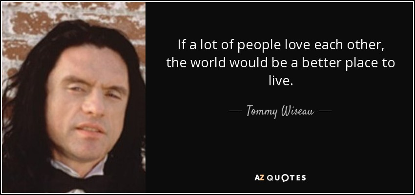 Triste de ne pas avoir d'amoureuse Quote-if-a-lot-of-people-love-each-other-the-world-would-be-a-better-place-to-live-tommy-wiseau-80-39-72