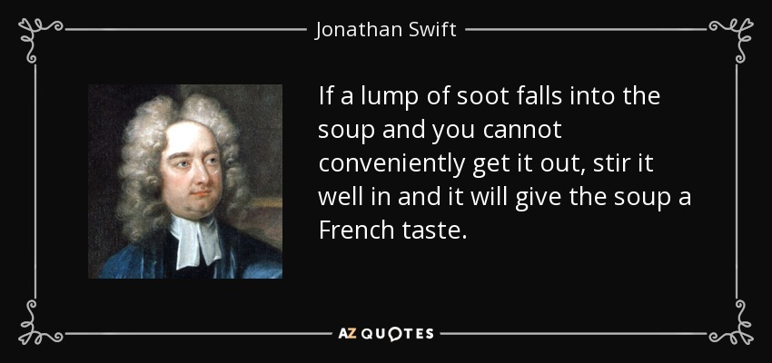 If a lump of soot falls into the soup and you cannot conveniently get it out, stir it well in and it will give the soup a French taste. - Jonathan Swift
