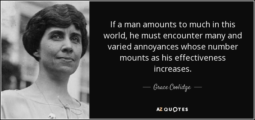 If a man amounts to much in this world, he must encounter many and varied annoyances whose number mounts as his effectiveness increases. - Grace Coolidge