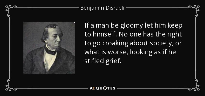 If a man be gloomy let him keep to himself. No one has the right to go croaking about society, or what is worse, looking as if he stifled grief. - Benjamin Disraeli