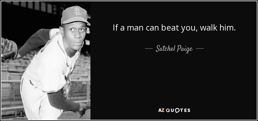If a man can beat you, walk him. - Satchel Paige