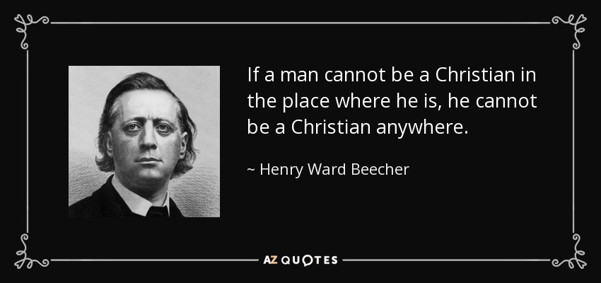 If a man cannot be a Christian in the place where he is, he cannot be a Christian anywhere. - Henry Ward Beecher