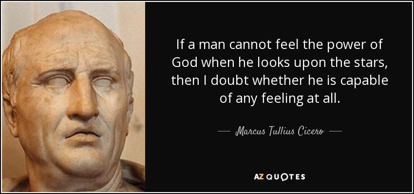 If a man cannot feel the power of God when he looks upon the stars, then I doubt whether he is capable of any feeling at all. - Marcus Tullius Cicero