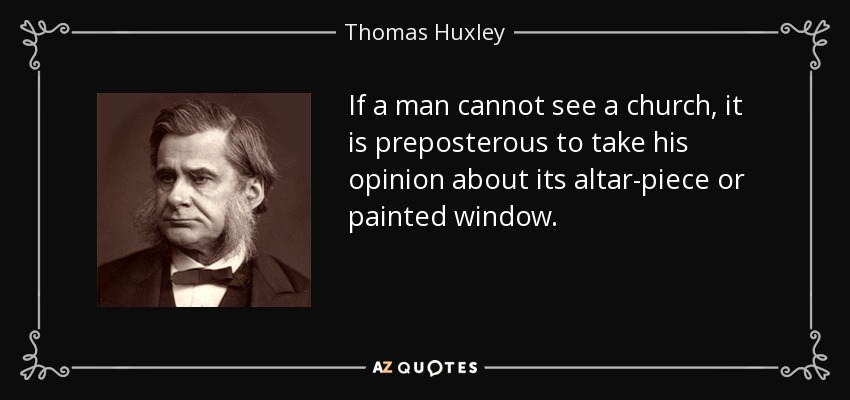 If a man cannot see a church, it is preposterous to take his opinion about its altar-piece or painted window. - Thomas Huxley