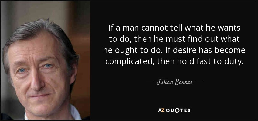If a man cannot tell what he wants to do, then he must find out what he ought to do. If desire has become complicated, then hold fast to duty. - Julian Barnes