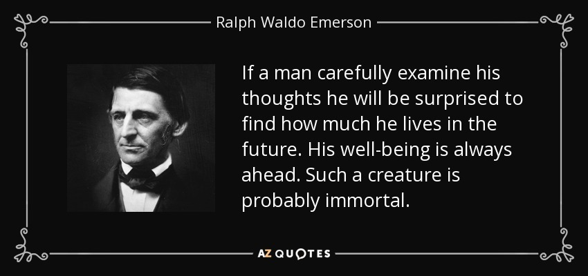 If a man carefully examine his thoughts he will be surprised to find how much he lives in the future. His well-being is always ahead. Such a creature is probably immortal. - Ralph Waldo Emerson