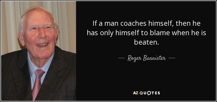 If a man coaches himself, then he has only himself to blame when he is beaten. - Roger Bannister