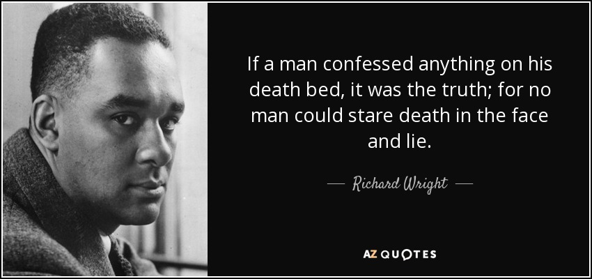 If a man confessed anything on his death bed, it was the truth; for no man could stare death in the face and lie. - Richard Wright