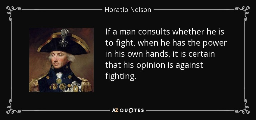 If a man consults whether he is to fight, when he has the power in his own hands, it is certain that his opinion is against fighting. - Horatio Nelson