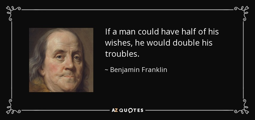 If a man could have half of his wishes, he would double his troubles. - Benjamin Franklin