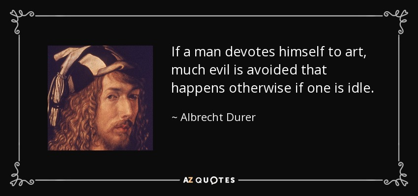 If a man devotes himself to art, much evil is avoided that happens otherwise if one is idle. - Albrecht Durer