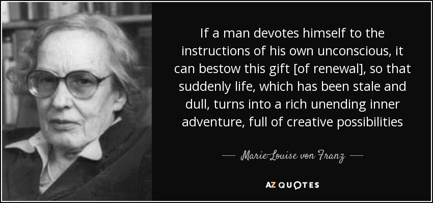 If a man devotes himself to the instructions of his own unconscious, it can bestow this gift [of renewal], so that suddenly life, which has been stale and dull, turns into a rich unending inner adventure, full of creative possibilities - Marie-Louise von Franz