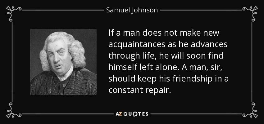 If a man does not make new acquaintances as he advances through life, he will soon find himself left alone. A man, sir, should keep his friendship in a constant repair. - Samuel Johnson