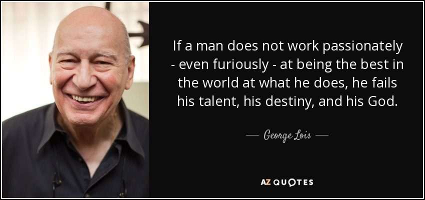 If a man does not work passionately - even furiously - at being the best in the world at what he does, he fails his talent, his destiny, and his God. - George Lois